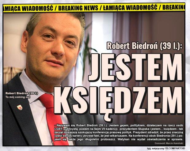 Biedroń: Jestem księdzem [Faktoid] - - Nazywam się Robert Biedroń (39 l.). Jestem gejem, politykiem, działaczem na rzecz osób LGBT, publicystą, posłem na Sejm VII kadencji,  prezydentem Słupska i jestem... księdzem - tak zaczął dzisiejszą szokującą konferencję prasową polityk. Prezydent zdradził, że przez znaczną część swojej kariery ukrywał fakt, że jest wikariuszem. Na konferencji obok Biedronia (39 l.) pojawił się także jego długoletni proboszcz. Watykan nie wydał jeszcze oświadczenia w sprawie.   - Faktoid