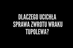 PiS oskarżał poprzedni rząd o kapitulację. Dlaczego nie ma ofensywy w sprawie zwrotu wraku tupolewa?