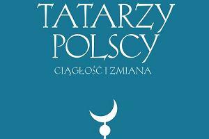 Tatarzy polscy: ciągłość i zmiana. Fenomen opisany w książce