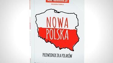 Nowa Polska.  Przewodnik dla Polaków ASZdziennik Agora, Warszawa 2016 (premiera z 'Wyborczą'  w czwartek 28 stycznia