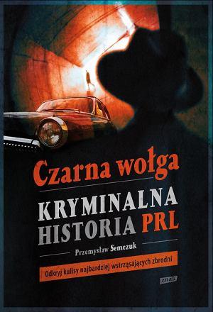 Czarna Wołga: Kryminalna historia PRL