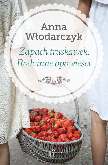 Zapach truskawek. Rodzinne opowieści - książka Anny Włodarczyk