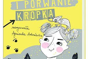 """""""Zula i porwanie Kropka"""" i inne kwietniowe nowości w Wydawnictwie Nasza Księgarnia"""