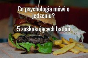 Co psychologia mówi o jedzeniu? 5 zaskakujących badań
